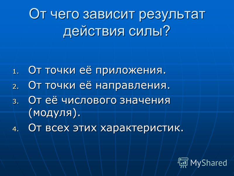 От чего зависит результат действия силы? 1. От точки её приложения. 2. От точки её направления. 3. От её числового значения (модуля). 4. От всех этих характеристик.