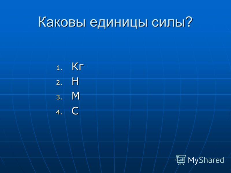 Каковы единицы силы? 1. Кг 2. Н 3. М 4. С