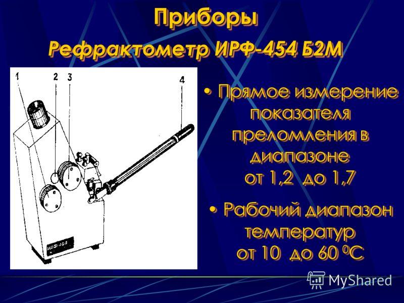 ПриборыПриборы Рефрактометр ИРФ-454 Б2М Прямое измерение показателя преломления в диапазоне от 1,2 до 1,7 Прямое измерение показателя преломления в диапазоне от 1,2 до 1,7 Рабочий диапазон температур от 10 до 60 0 С Рабочий диапазон температур от 10
