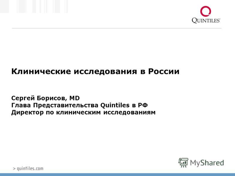 Клинические исследования в России Сергей Борисов, MD Глава Представительства Quintiles в РФ Директор по клиническим исследованиям