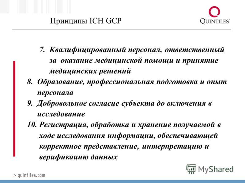 Принципы ICH GCP 7. Квалифицированный персонал, ответственный за оказание медицинской помощи и принятие медицинских решений 8. Образование, профессиональная подготовка и опыт персонала 9. Добровольное согласие субъекта до включения в исследование 10.