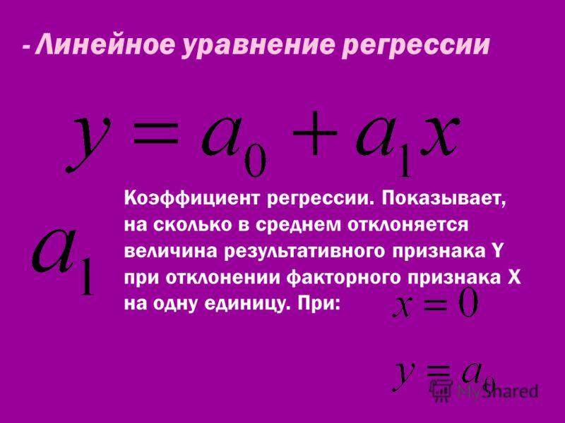 - Линейное уравнение регрессии Коэффициент регрессии. Показывает, на сколько в среднем отклоняется величина результативного признака Y при отклонении факторного признака X на одну единицу. При:
