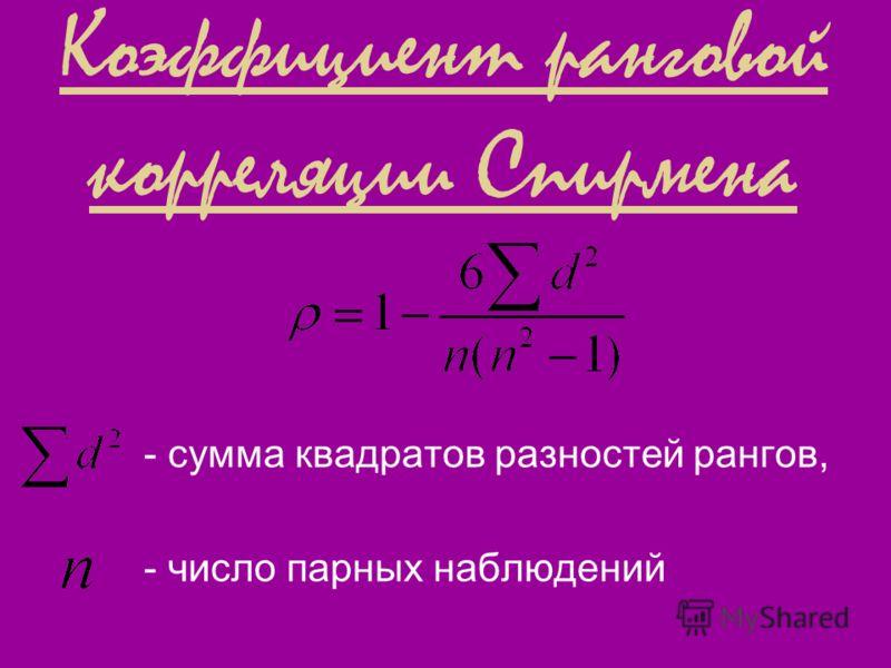 Коэффициент ранговой корреляции Спирмена - сумма квадратов разностей рангов, - число парных наблюдений