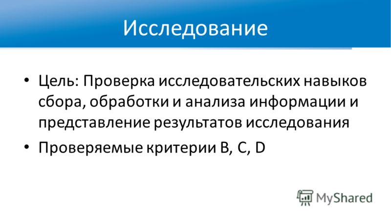 Исследование Цель: Проверка исследовательских навыков сбора, обработки и анализа информации и представление результатов исследования Проверяемые критерии B, C, D
