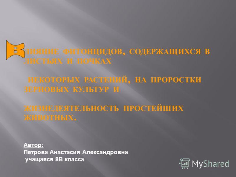 ЛИЯНИЕ ФИТОНЦИДОВ, СОДЕРЖАЩИХСЯ В ЛИСТЬЯХ И ПОЧКАХ НЕКОТОРЫХ РАСТЕНИЙ, НА ПРОРОСТКИ ЗЕРНОВЫХ КУЛЬТУР И ЖИЗНЕДЕЯТЕЛЬНОСТЬ ПРОСТЕЙШИХ ЖИВОТНЫХ. Автор: Петрова Анастасия Александровна учащаяся 8В класса