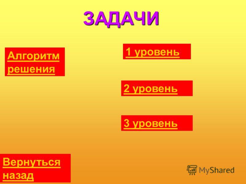 ЗАДАЧИ Алгоритм решения 1 уровень 2 уровень 3 уровень Вернуться назад