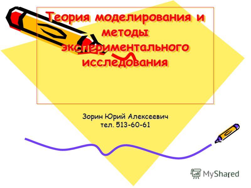 1 Теория моделирования и методы экспериментального исследования Зорин Юрий Алексеевич тел. 513-60-61