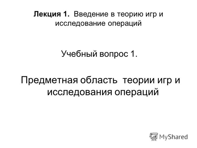 Лекция 1. Введение в теорию игр и исследование операций Учебный вопрос 1. Предметная область теории игр и исследования операций