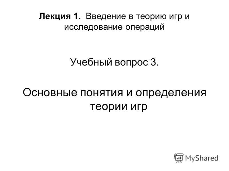 Лекция 1. Введение в теорию игр и исследование операций Учебный вопрос 3. Основные понятия и определения теории игр