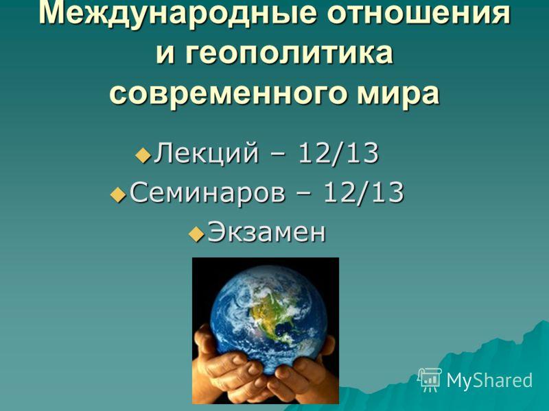 Международные отношения и геополитика современного мира Лекций – 12/13 Лекций – 12/13 Семинаров – 12/13 Семинаров – 12/13 Экзамен Экзамен