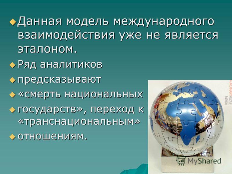 Данная модель международного взаимодействия уже не является эталоном. Данная модель международного взаимодействия уже не является эталоном. Ряд аналитиков Ряд аналитиков предсказывают предсказывают «смерть национальных «смерть национальных государств