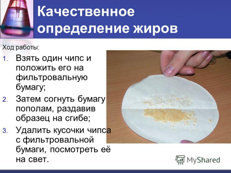 Качественное определение жиров Ход работы: 1. Взять один чипс и положить его на фильтровальную бумагу; 2. Затем согнуть бумагу пополам, раздавив образец на сгибе; 3. Удалить кусочки чипса с фильтровальной бумаги, посмотреть её на свет.