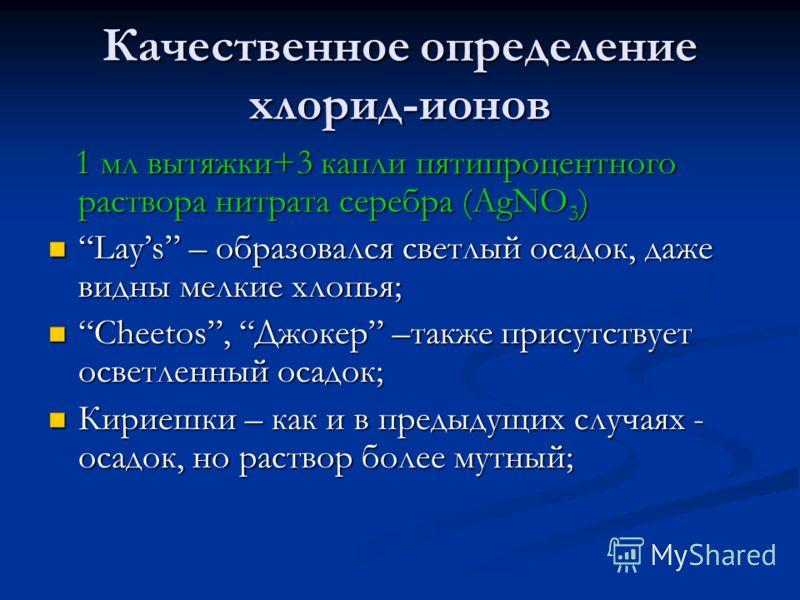 Качественное определение хлорид-ионов 1 мл вытяжки+3 капли пятипроцентного раствора нитрата серебра (AgNO 3 ) 1 мл вытяжки+3 капли пятипроцентного раствора нитрата серебра (AgNO 3 ) Lays – образовался светлый осадок, даже видны мелкие хлопья;Lays – о