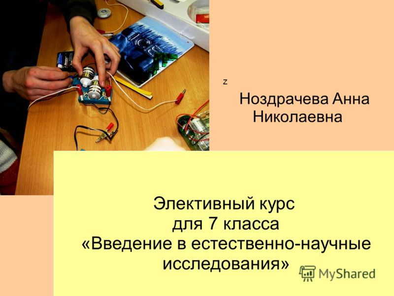 z Элективный курс для 7 класса «Введение в естественно-научные исследования» Ноздрачева Анна Николаевна