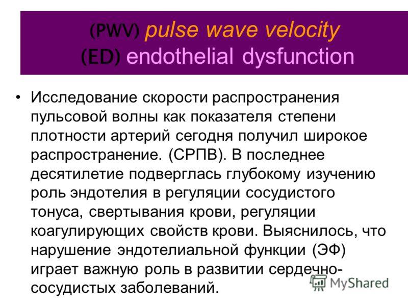 (PWV) pulse wave velocity (ED) endothelial dysfunction Исследование скорости распространения пульсовой волны как показателя степени плотности артерий сегодня получил широкое распространение. (СРПВ). В последнее десятилетие подверглась глубокому изуче