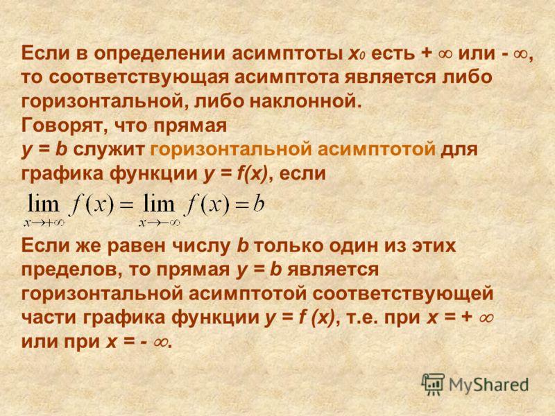 Если в определении асимптоты x 0 есть + или -, то соответствующая асимптота является либо горизонтальной, либо наклонной. Говорят, что прямая y = b служит горизонтальной асимптотой для графика функции y = f(x), если Если же равен числу b только один