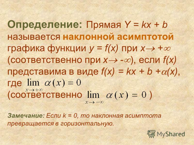 Определение: Прямая Y = kx + b называется наклонной асимптотой графика функции y = f(x) при x + (соответственно при х - ), если f(x) представима в виде f(x) = kx + b + (x), где (соответственно ) Замечание: Если k = 0, то наклонная асимптота превращае