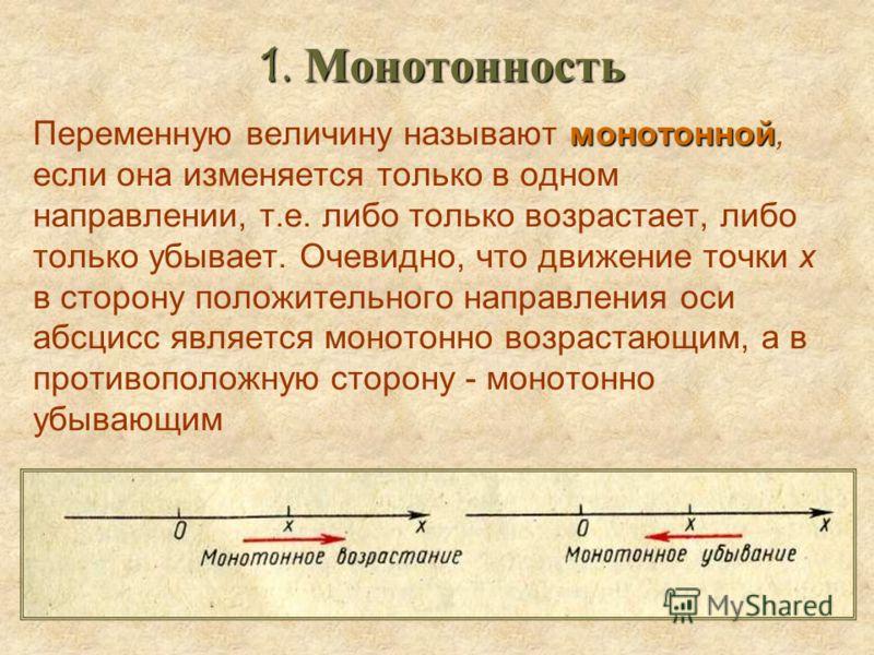 1. Монотонность 1. Монотонность монотонной Переменную величину называют монотонной, если она изменяется только в одном направлении, т.е. либо только возрастает, либо только убывает. Очевидно, что движение точки х в сторону положительного направления