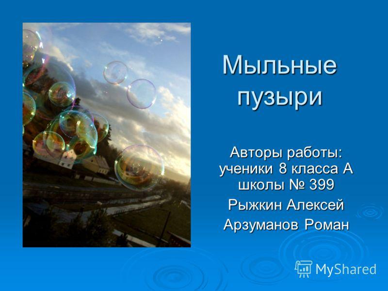 Мыльные пузыри Авторы работы: ученики 8 класса А школы 399 Рыжкин Алексей Арзуманов Роман