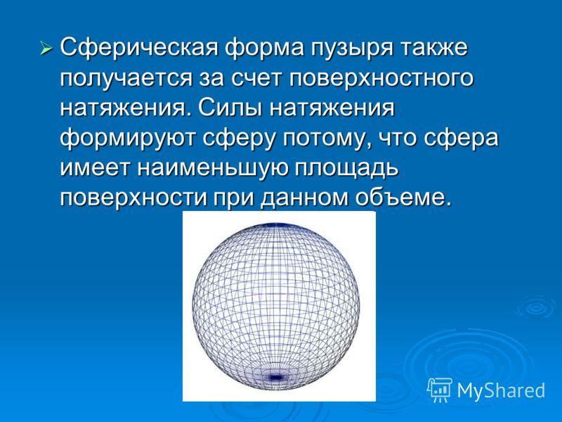 Сферическая форма пузыря также получается за счет поверхностного натяжения. Силы натяжения формируют сферу потому, что сфера имеет наименьшую площадь поверхности при данном объеме. Сферическая форма пузыря также получается за счет поверхностного натя