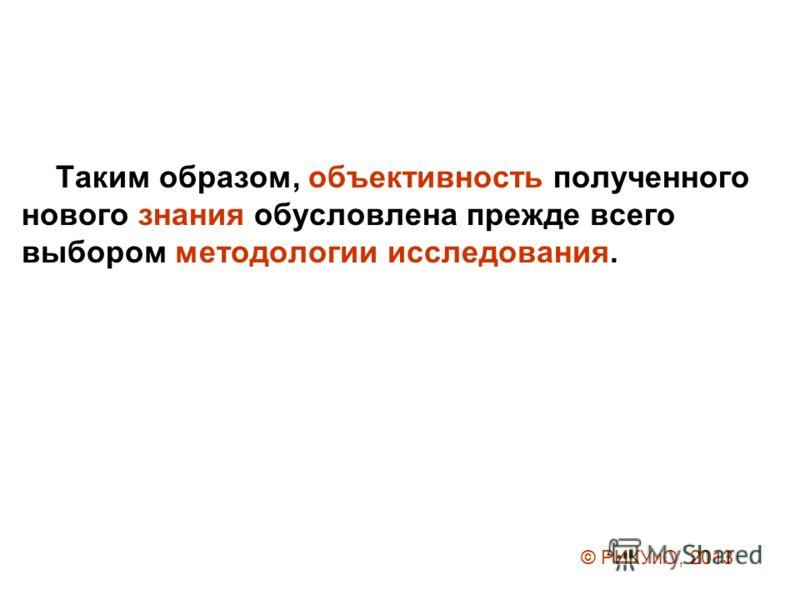 Таким образом, объективность полученного нового знания обусловлена прежде всего выбором методологии исследования. © РИКУиО, 2013