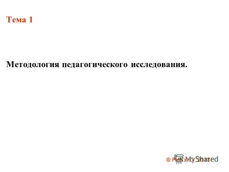 Тема 1 Методология педагогического исследования. © РИКУиО, 2013