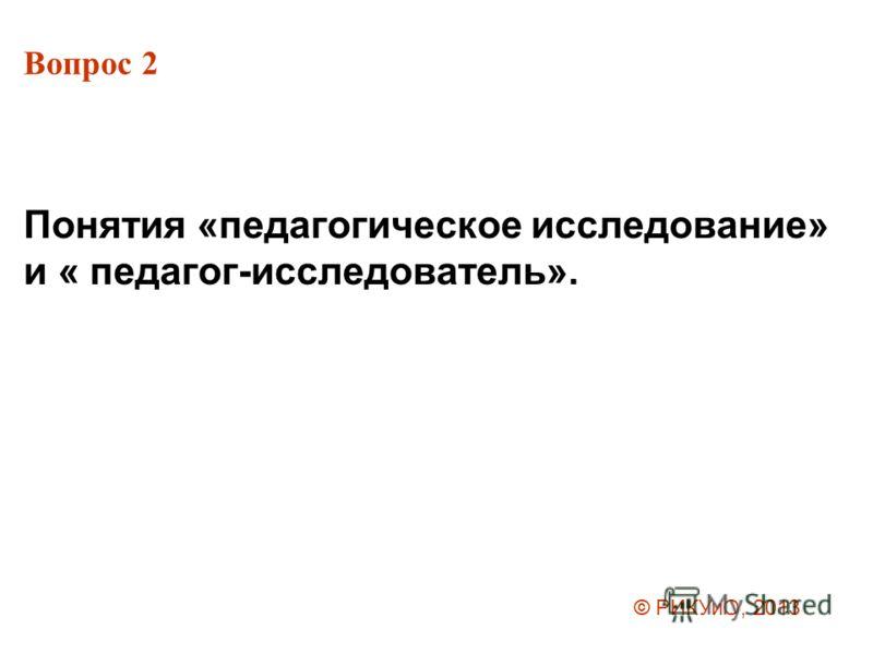 Вопрос 2 Понятия «педагогическое исследование» и « педагог-исследователь». © РИКУиО, 2013