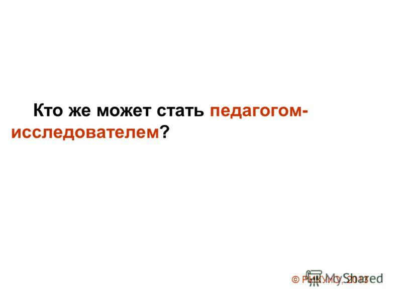 Кто же может стать педагогом- исследователем? © РИКУиО, 2013