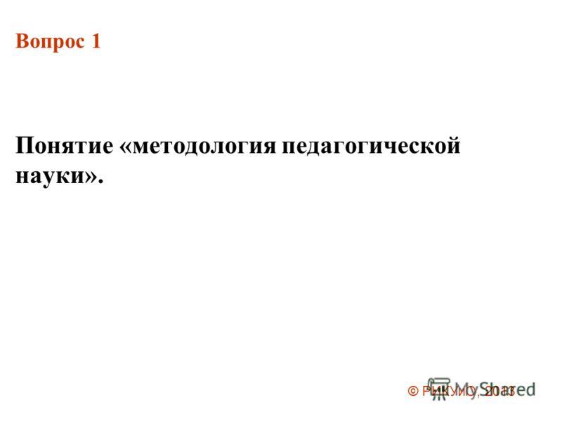 Вопрос 1 Понятие «методология педагогической науки». © РИКУиО, 2013