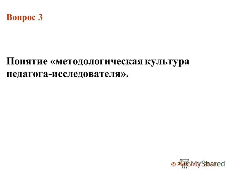 Вопрос 3 Понятие «методологическая культура педагога-исследователя». © РИКУиО, 2013