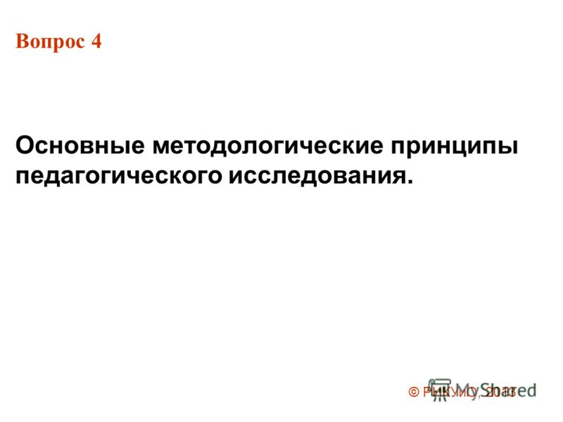 Вопрос 4 Основные методологические принципы педагогического исследования. © РИКУиО, 2013