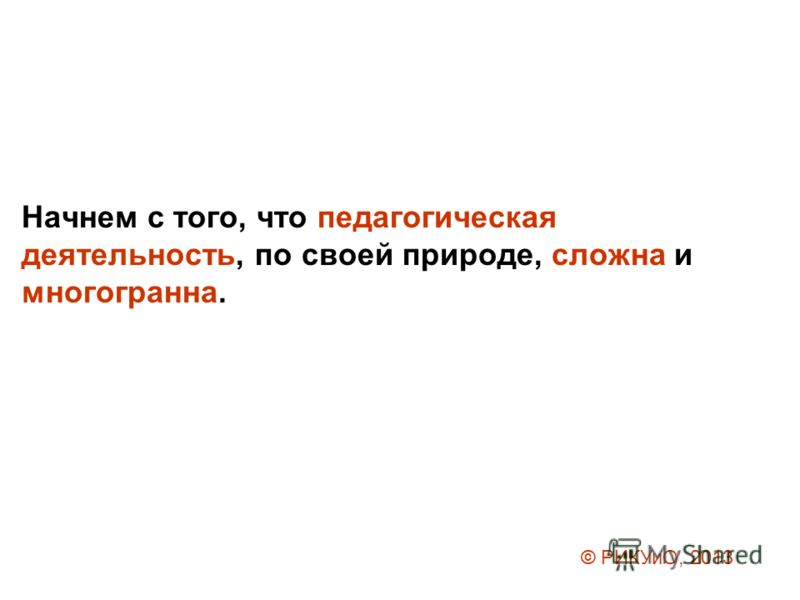 Начнем с того, что педагогическая деятельность, по своей природе, сложна и многогранна. © РИКУиО, 2013