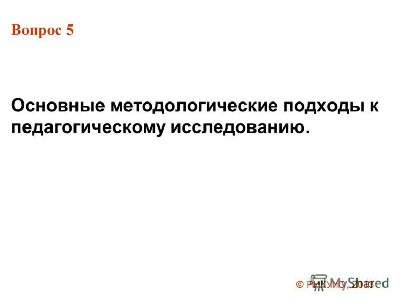 Вопрос 5 Основные методологические подходы к педагогическому исследованию. © РИКУиО, 2013