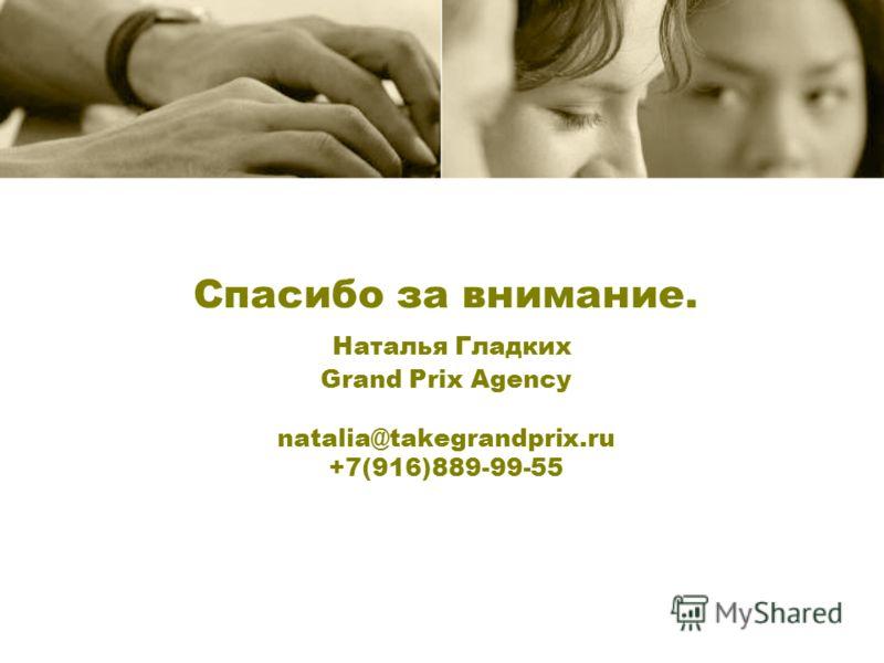 Спасибо за внимание. Наталья Гладких Grand Prix Agency natalia@takegrandprix.ru +7(916)889-99-55