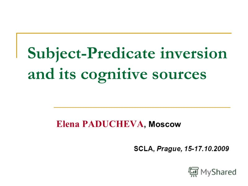 Subject-Predicate inversion and its cognitive sources Elena PADUCHEVA, Moscow SCLA, Prague, 15-17.10.2009