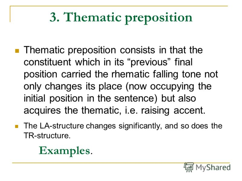 3. Thematic preposition Thematic preposition consists in that the constituent which in its previous final position carried the rhematic falling tone not only changes its place (now occupying the initial position in the sentence) but also acquires the