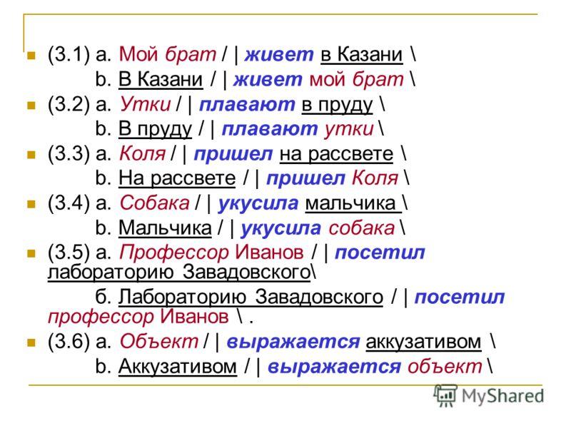 (3.1) а. Мой брат / | живет в Казани \ b. В Казани / | живет мой брат \ (3.2) а. Утки / | плавают в пруду \ b. В пруду / | плавают утки \ (3.3) а. Коля / | пришел на рассвете \ b. На рассвете / | пришел Коля \ (3.4) а. Собака / | укусила мальчика \ b