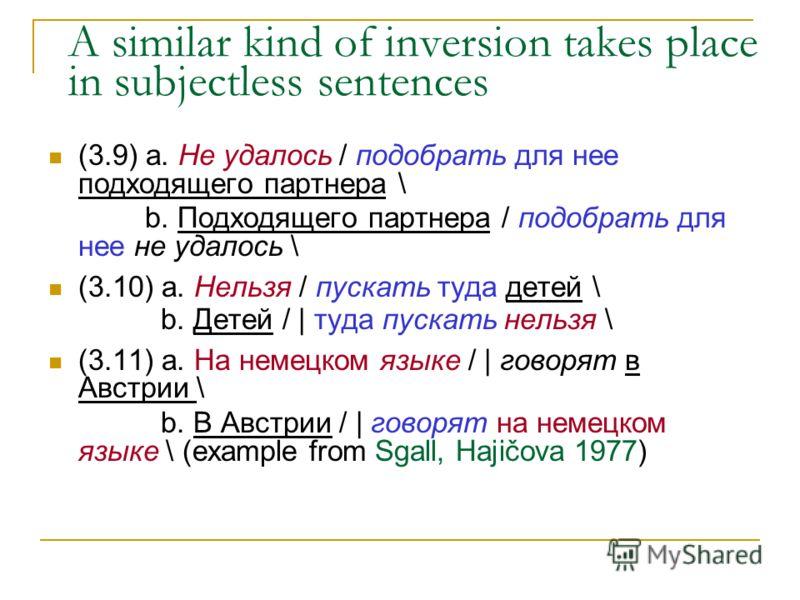 A similar kind of inversion takes place in subjectless sentences (3.9) а. Не удалось / подобрать для нее подходящего партнера \ b. Подходящего партнера / подобрать для нее не удалось \ (3.10) а. Нельзя / пускать туда детей \ b. Детей / | туда пускать