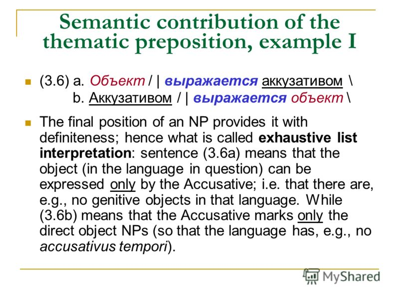 Semantic contribution of the thematic preposition, example I (3.6) а. Объект / | выражается аккузативом \ b. Аккузативом / | выражается объект \ The final position of an NP provides it with definiteness; hence what is called exhaustive list interpret