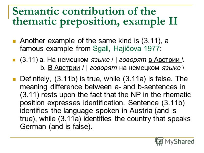 Semantic contribution of the thematic preposition, example II Another example of the same kind is (3.11), a famous example from Sgall, Hajičova 1977: (3.11) а. На немецком языке / | говорят в Австрии \ b. В Австрии / | говорят на немецком языке \ Def
