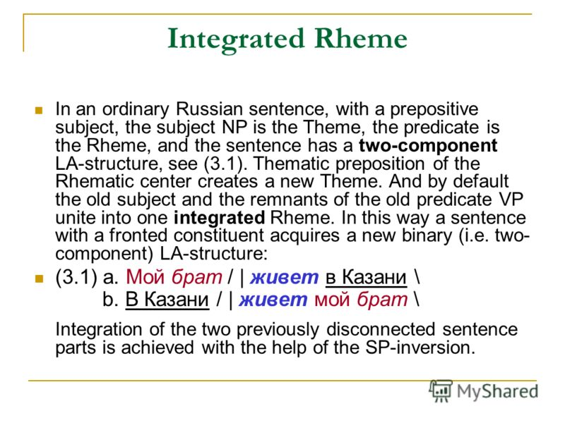 Integrated Rheme In an ordinary Russian sentence, with a prepositive subject, the subject NP is the Theme, the predicate is the Rheme, and the sentence has a two-component LA-structure, see (3.1). Thematic preposition of the Rhematic center creates a
