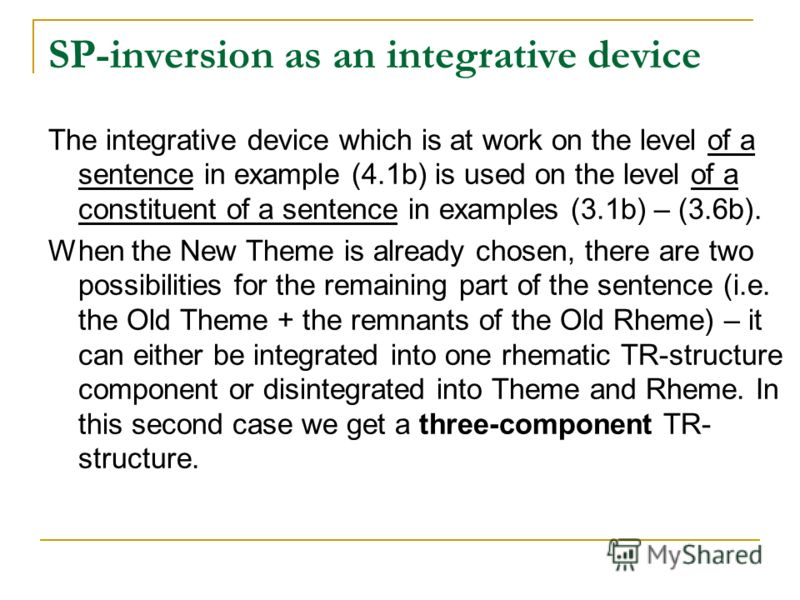 SP-inversion as an integrative device The integrative device which is at work on the level of a sentence in example (4.1b) is used on the level of a constituent of a sentence in examples (3.1b) – (3.6b). When the New Theme is already chosen, there ar