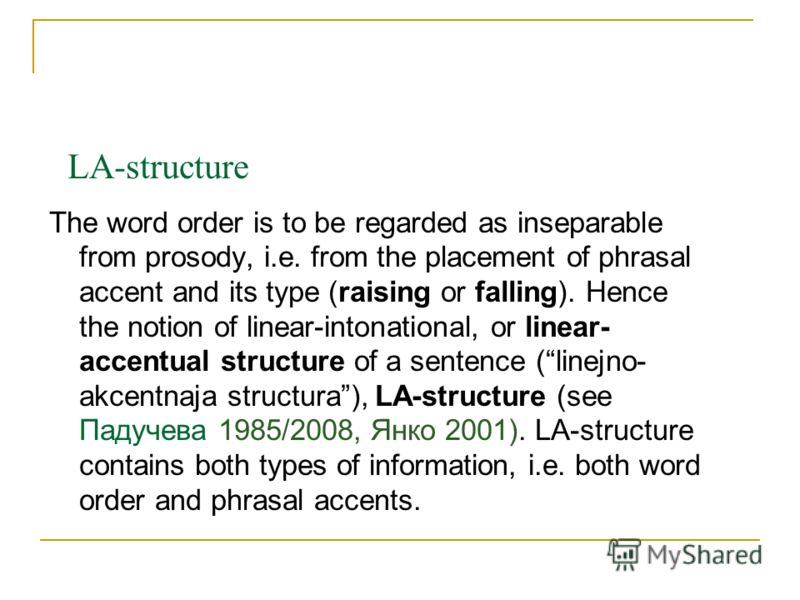 LA-structure The word order is to be regarded as inseparable from prosody, i.e. from the placement of phrasal accent and its type (raising or falling). Hence the notion of linear-intonational, or linear- accentual structure of a sentence (linejno- ak