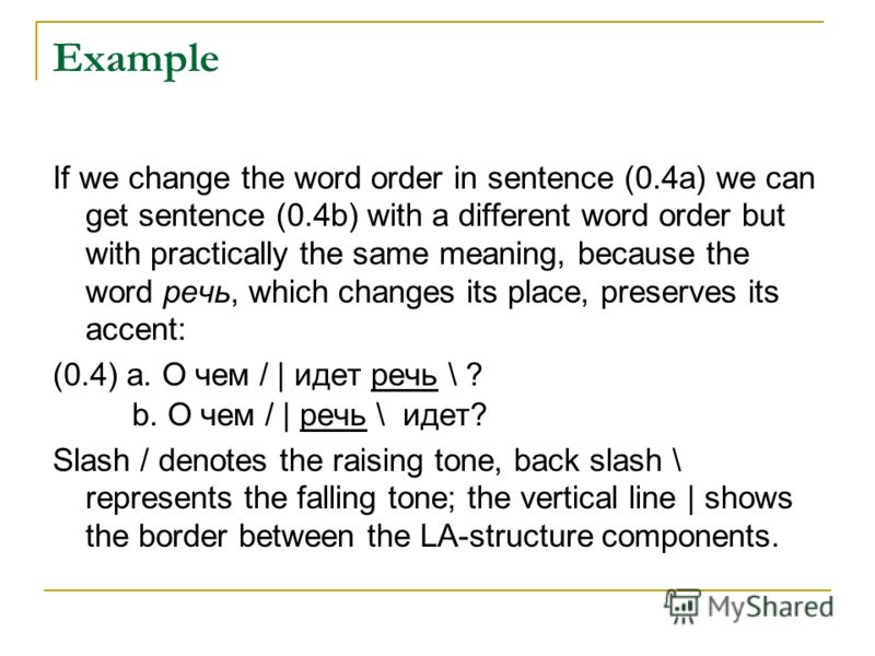 Example If we change the word order in sentence (0.4a) we can get sentence (0.4b) with a different word order but with practically the same meaning, because the word речь, which changes its place, preserves its accent: (0.4) a. О чем / | идет речь "|800|600|?|207809c01976c1a6a1cbd0bcee1be49f|UNLIKELY|0.31025174260139465