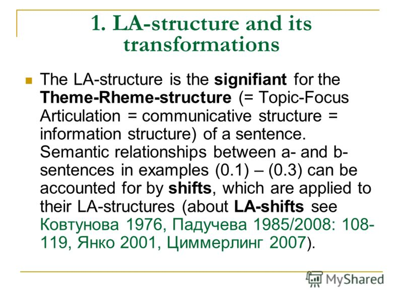 1. LA-structure and its transformations The LA-structure is the signifiant for the Theme-Rheme-structure (= Topic-Focus Articulation = communicative structure = information structure) of a sentence. Semantic relationships between a- and b- sentences