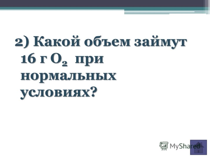 2) Какой объем займут 16 г О 2 при нормальных условиях?