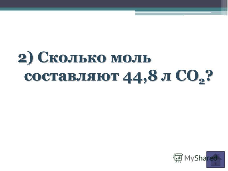 2) Сколько моль составляют 44,8 л CO 2 ?