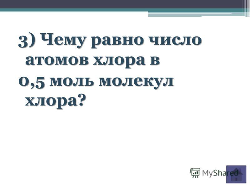 3) Чему равно число атомов хлора в 0,5 моль молекул хлора?