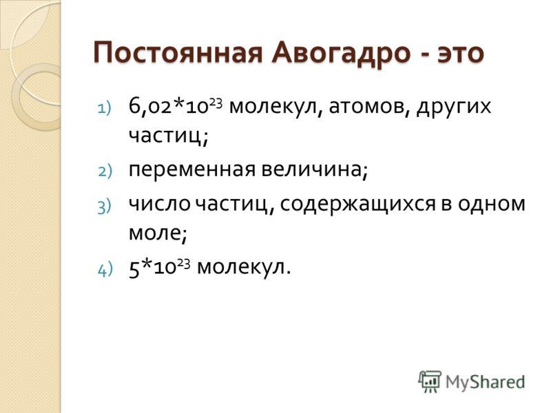 Постоянная Авогадро - это 1) 6,02*10 23 молекул, атомов, других частиц ; 2) переменная величина ; 3) число частиц, содержащихся в одном моле ; 4) 5*10 23 молекул.