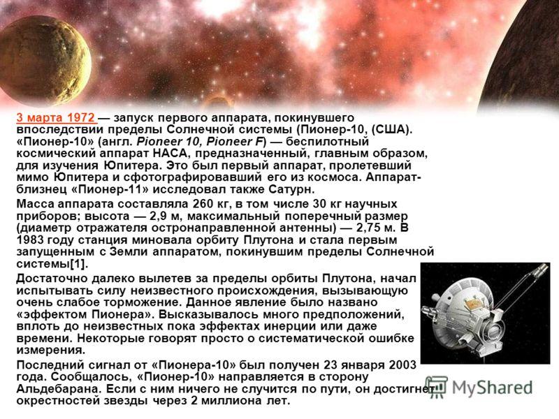 3 марта 1972 запуск первого аппарата, покинувшего впоследствии пределы Солнечной системы (Пионер-10, (США). «Пионе́р-10» (англ. Pioneer 10, Pioneer F) беспилотный космический аппарат НАСА, предназначенный, главным образом, для изучения Юпитера. Это б